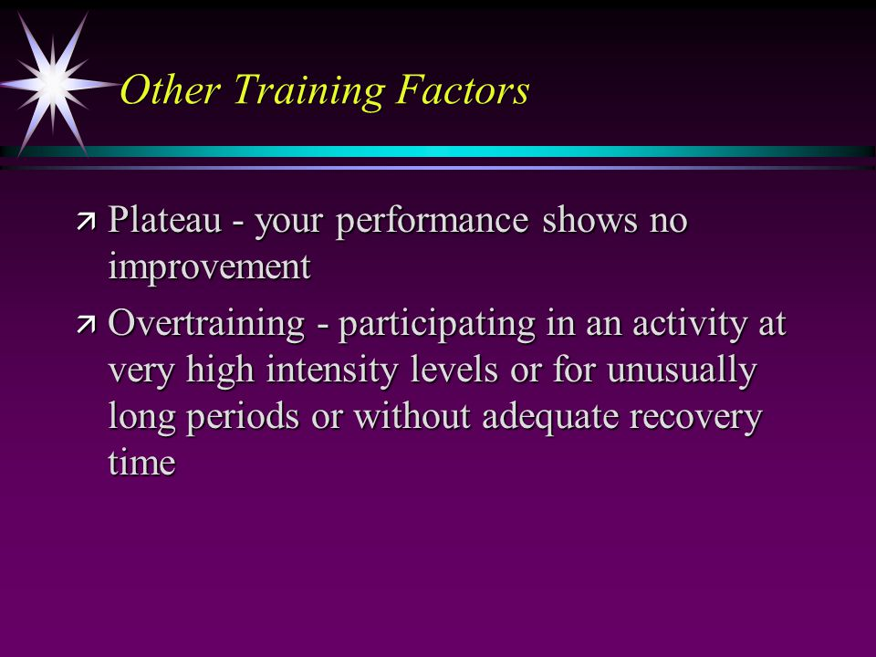 Other Training Factors ä Plateau - your performance shows no improvement ä Overtraining - participating in an activity at very high intensity levels o
