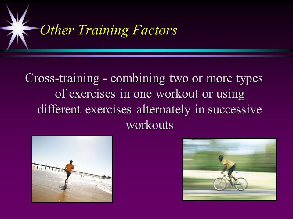 Other Training Factors Cross-training - combining two or more types of exercises in one workout or using different exercises alternately in successive workouts