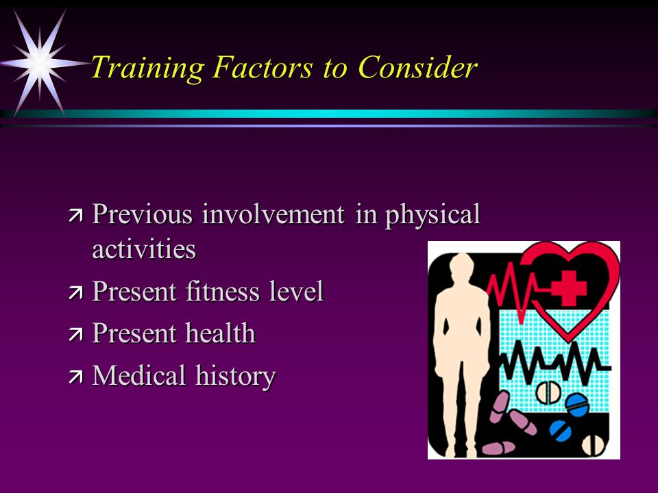 Training Factors to Consider ä Previous involvement in physical activities ä Present fitness level ä Present health ä Medical history