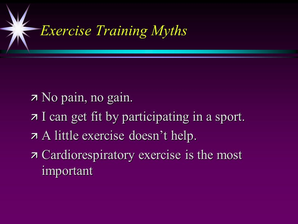 Exercise Training Myths ä No pain, no gain. ä I can get fit by participating in a sport.