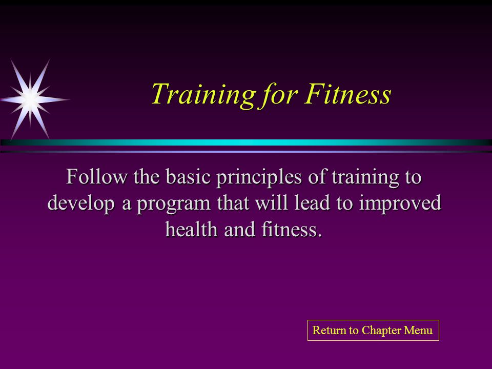 Training for Fitness Follow the basic principles of training to develop a program that will lead to improved health and fitness.