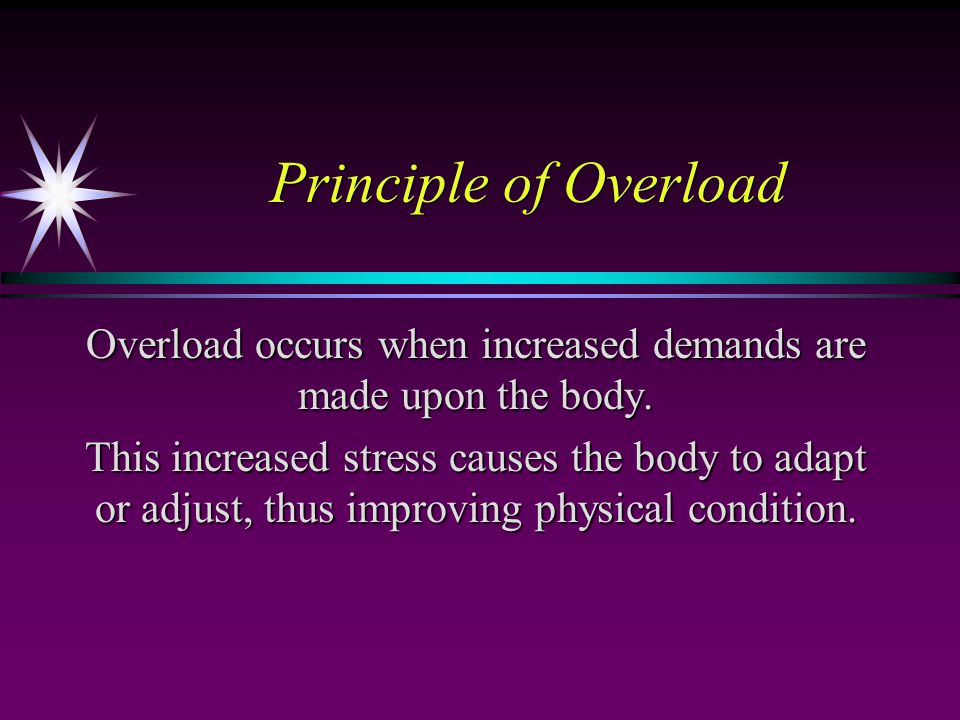 Principle of Overload Overload occurs when increased demands are made upon the body.