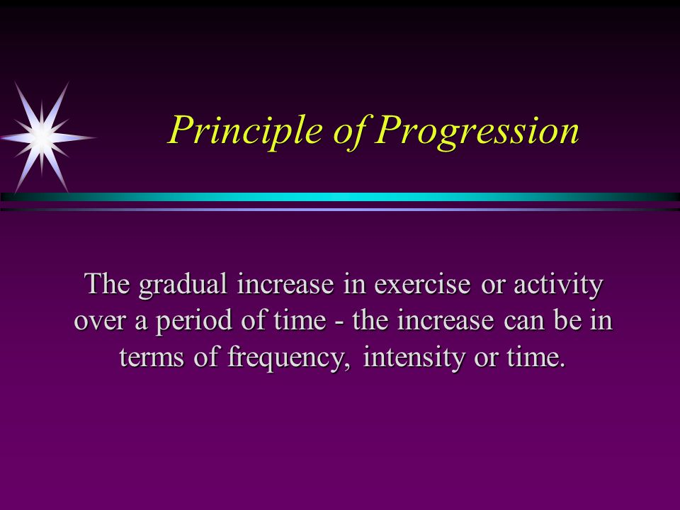Principle of Progression The gradual increase in exercise or activity over a period of time - the increase can be in terms of frequency, intensity or