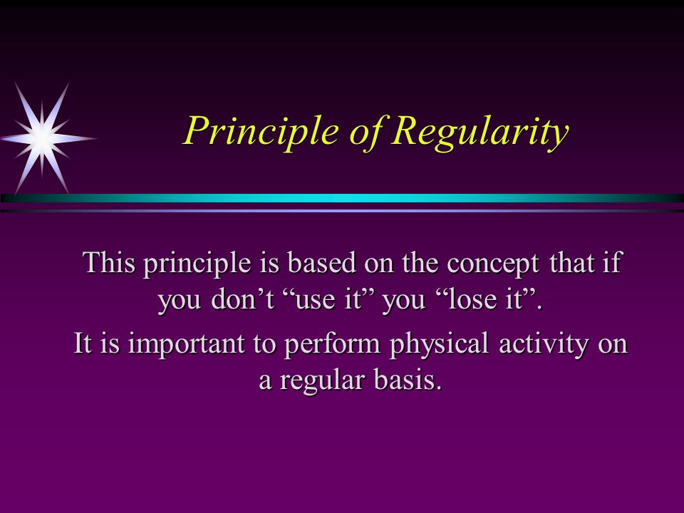 Principle of Regularity This principle is based on the concept that if you don't use it you lose it .
