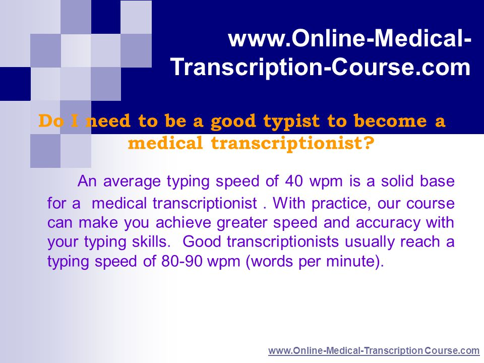 www.Online-Medical- Transcription Course.com www.Online-Medical- Transcription-Course.com www.Online-Medical-Transcription Course.com Do I need to be a good typist to become a medical transcriptionist.