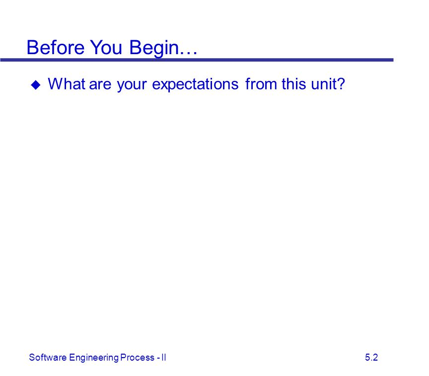 Software Engineering Process - II 5.2  What are your expectations from this unit? Before You Begin…