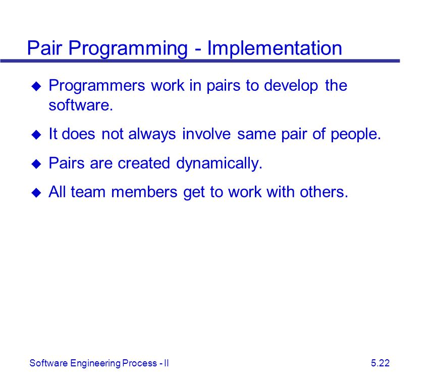 Software Engineering Process - II 5.22 Pair Programming - Implementation  Programmers work in pairs to develop the software.  It does not always inv