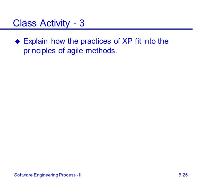 Software Engineering Process - II 5.25 Class Activity - 3  Explain how the practices of XP fit into the principles of agile methods.