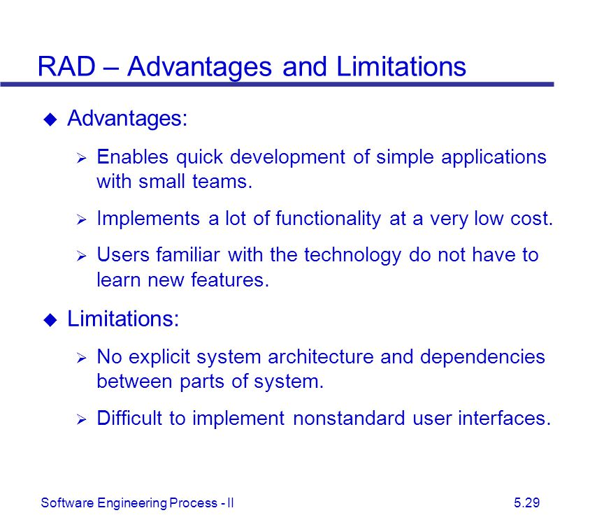 Software Engineering Process - II 5.29 RAD – Advantages and Limitations  Advantages:  Enables quick development of simple applications with small te