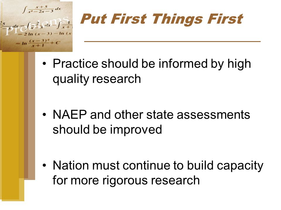 Practice should be informed by high quality research NAEP and other state assessments should be improved Nation must continue to build capacity for more rigorous research Put First Things First