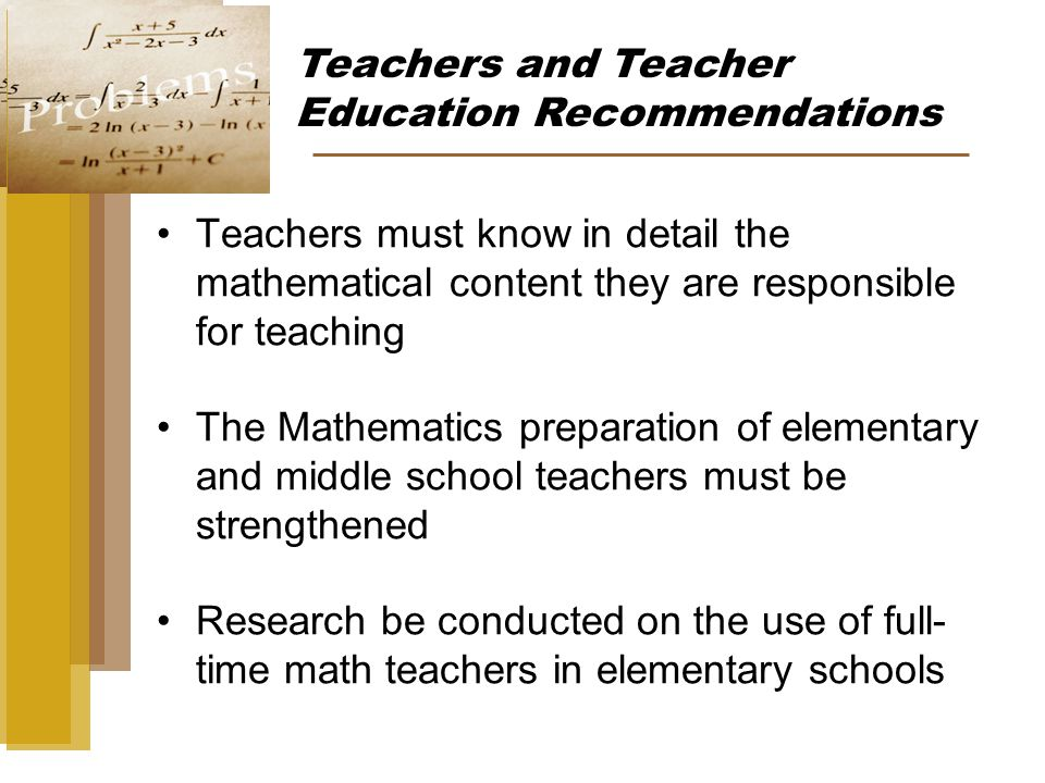 Teachers must know in detail the mathematical content they are responsible for teaching The Mathematics preparation of elementary and middle school teachers must be strengthened Research be conducted on the use of full- time math teachers in elementary schools Teachers and Teacher Education Recommendations