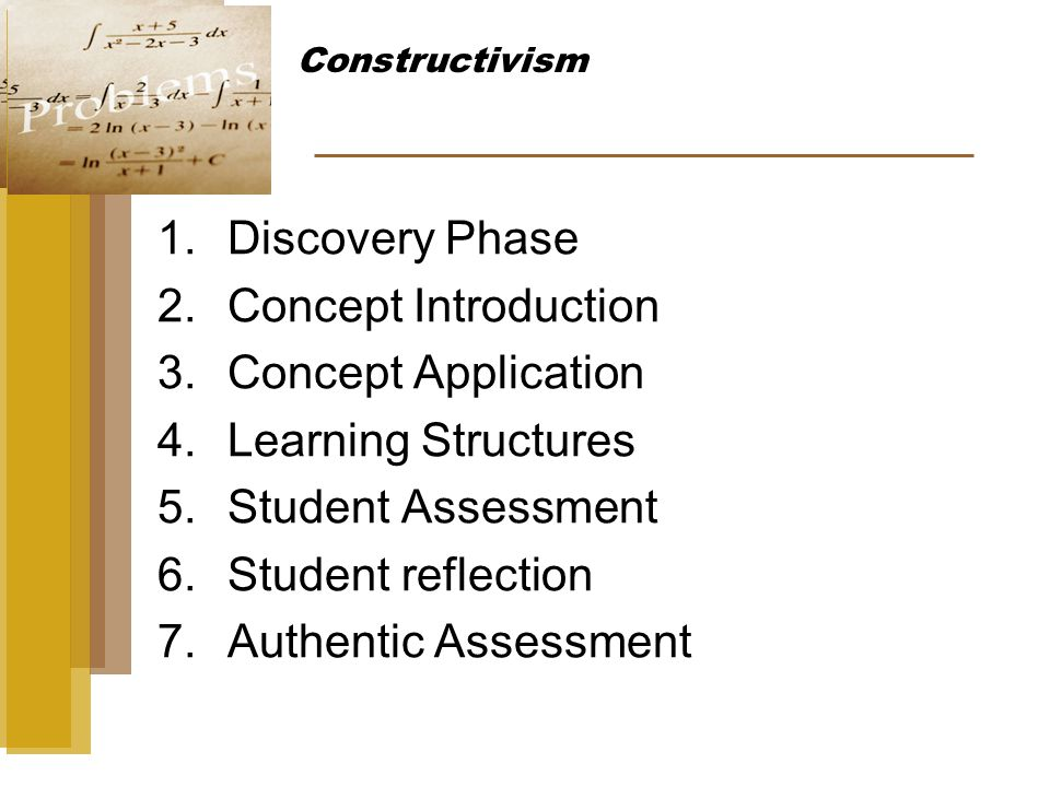 1.Discovery Phase 2.Concept Introduction 3.Concept Application 4.Learning Structures 5.Student Assessment 6.Student reflection 7.Authentic Assessment Constructivism
