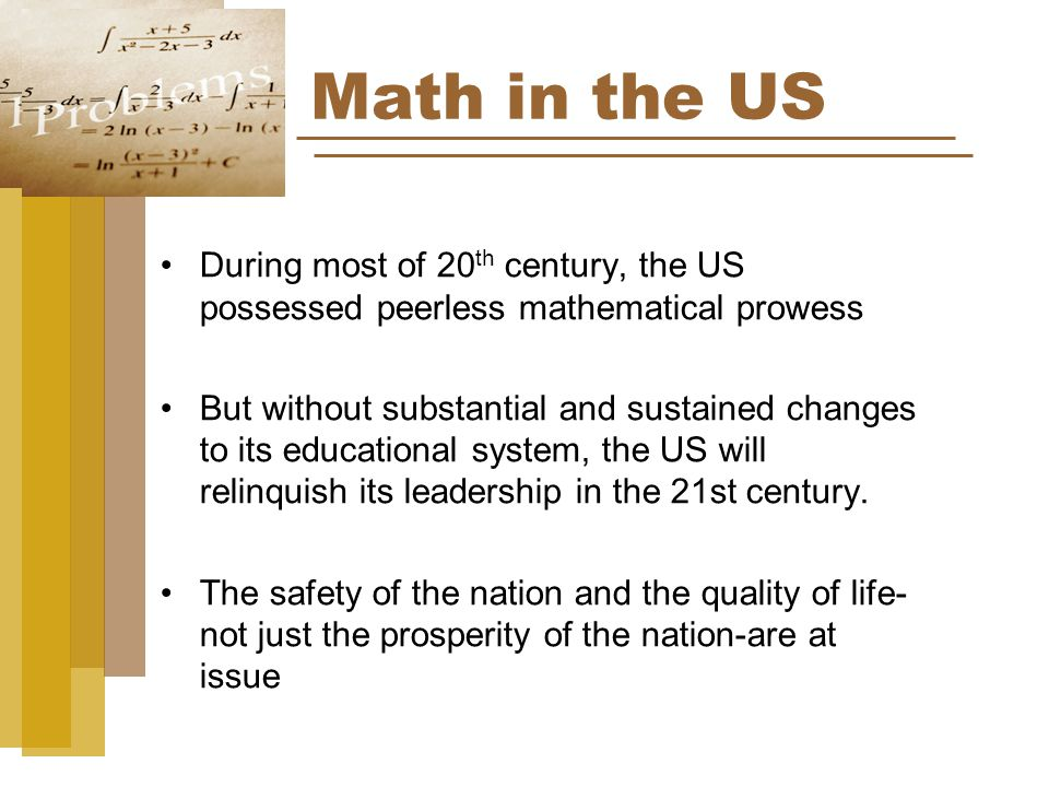 Math in the US During most of 20 th century, the US possessed peerless mathematical prowess But without substantial and sustained changes to its educational system, the US will relinquish its leadership in the 21st century.