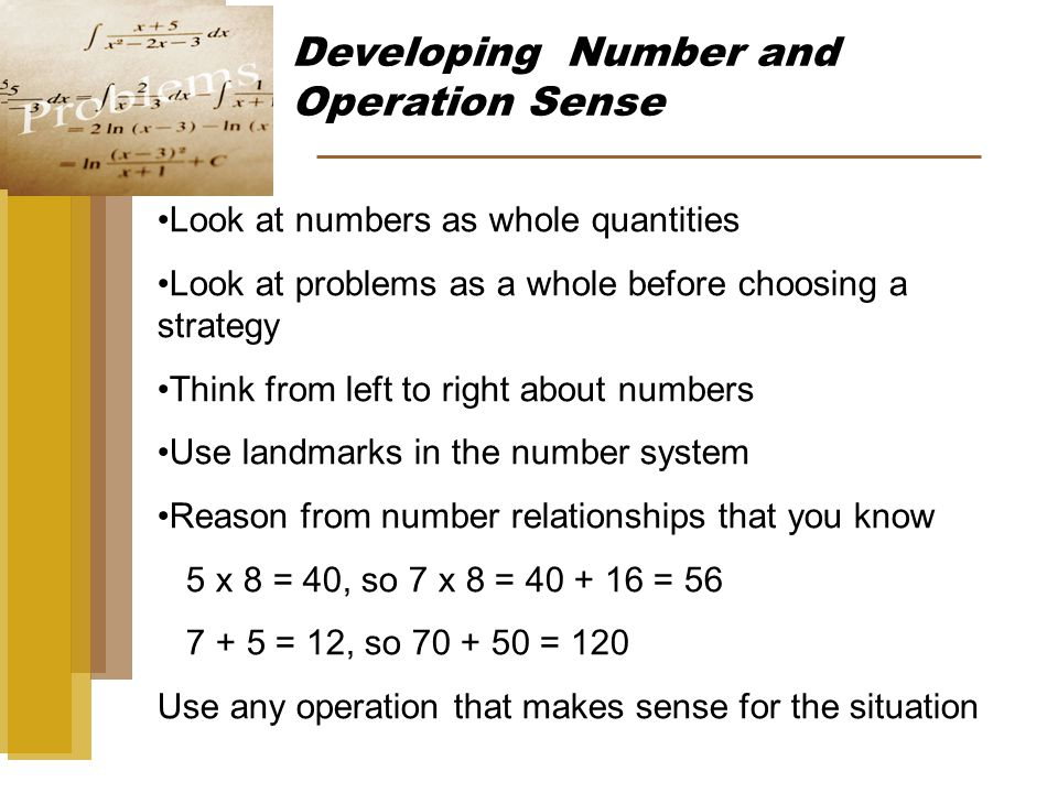 Developing Number and Operation Sense Look at numbers as whole quantities Look at problems as a whole before choosing a strategy Think from left to right about numbers Use landmarks in the number system Reason from number relationships that you know 5 x 8 = 40, so 7 x 8 = 40 + 16 = 56 7 + 5 = 12, so 70 + 50 = 120 Use any operation that makes sense for the situation