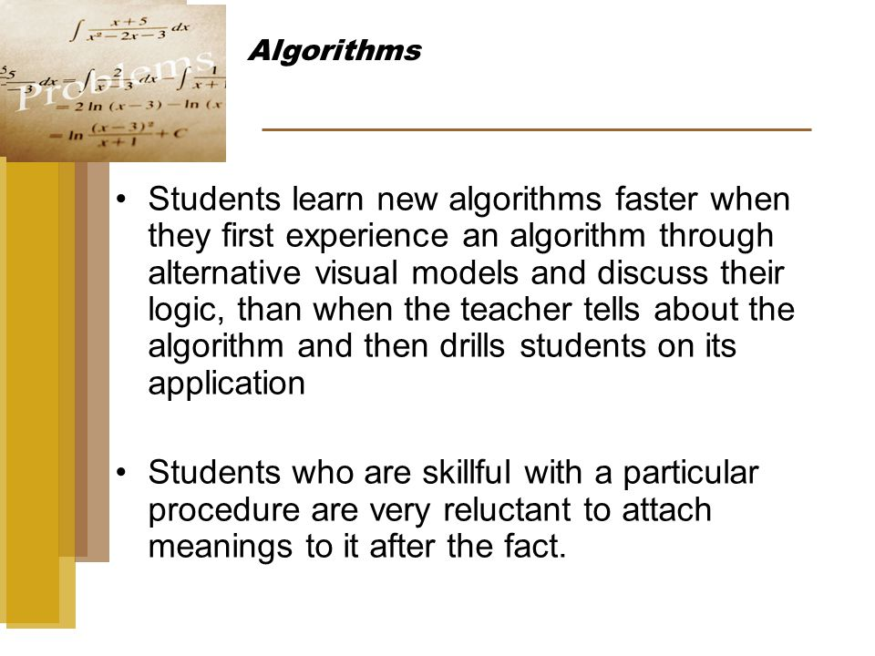 Students learn new algorithms faster when they first experience an algorithm through alternative visual models and discuss their logic, than when the teacher tells about the algorithm and then drills students on its application Students who are skillful with a particular procedure are very reluctant to attach meanings to it after the fact.