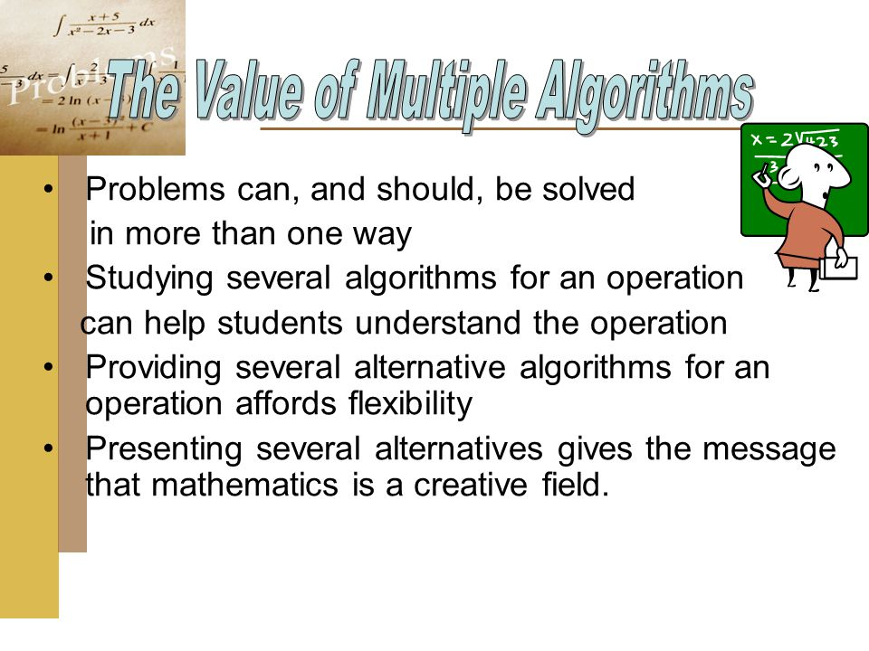 Problems can, and should, be solved in more than one way Studying several algorithms for an operation can help students understand the operation Providing several alternative algorithms for an operation affords flexibility Presenting several alternatives gives the message that mathematics is a creative field.