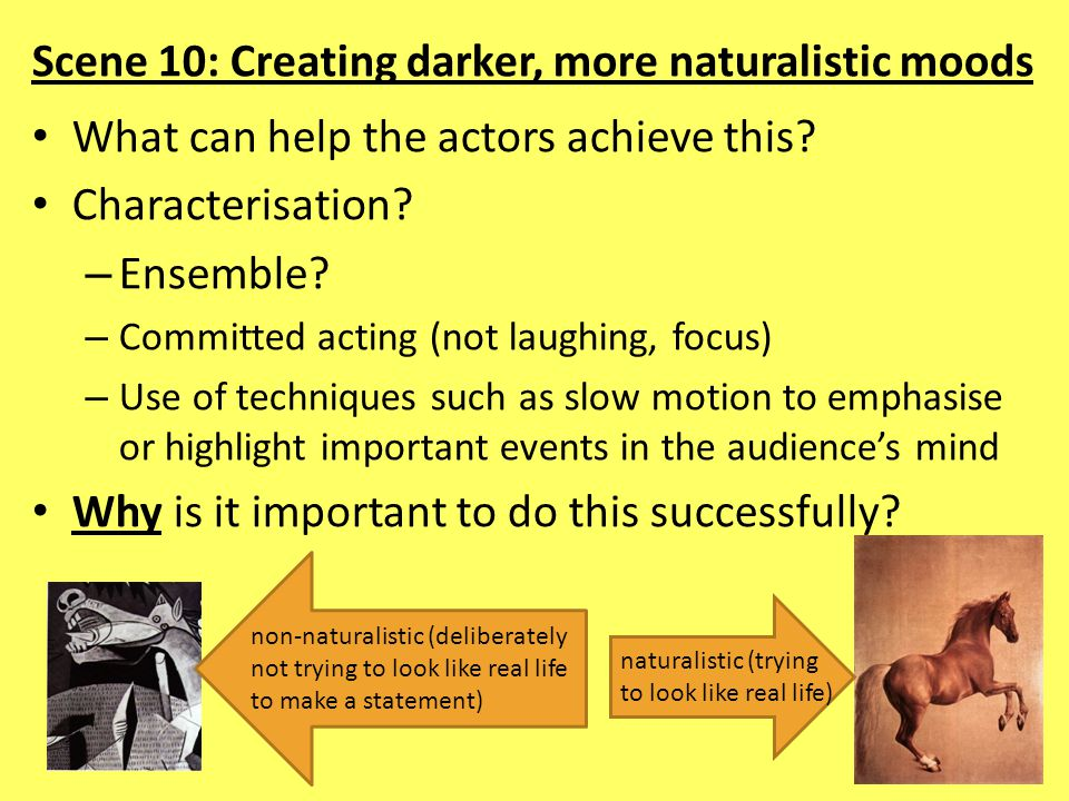 Scene 10: Creating darker, more naturalistic moods What can help the actors achieve this? Characterisation? – Ensemble? – Committed acting (not laughi