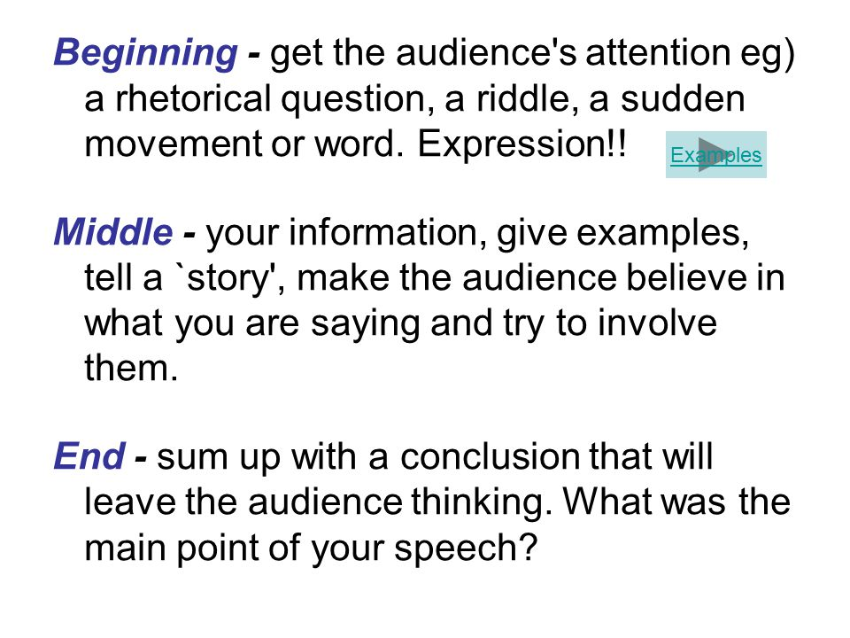 Beginning - get the audience s attention eg) a rhetorical question, a riddle, a sudden movement or word.