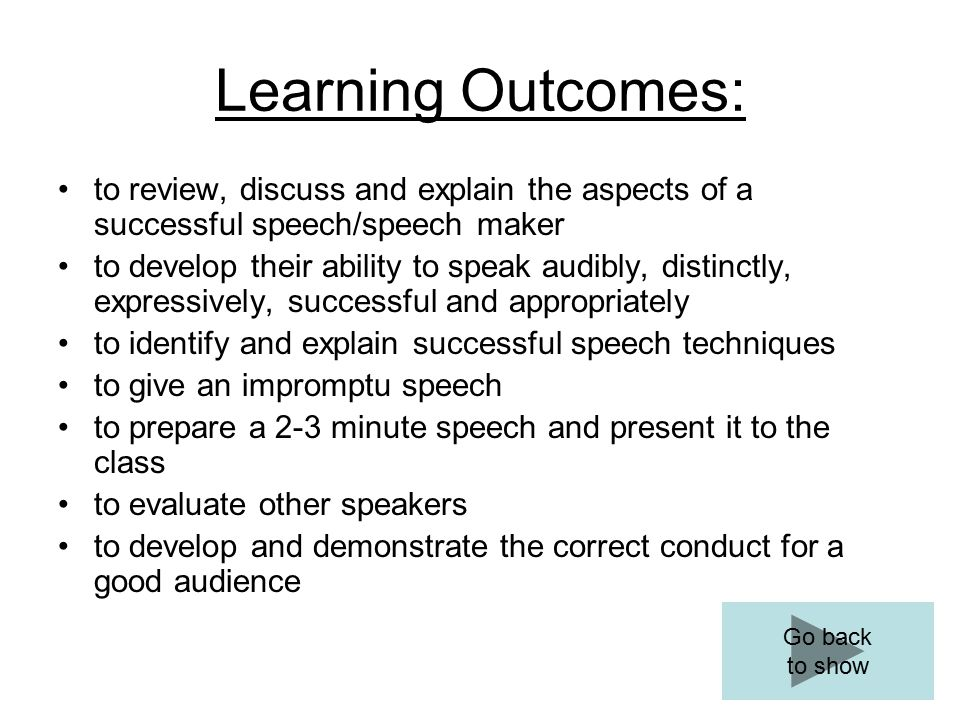 Learning Outcomes: to review, discuss and explain the aspects of a successful speech/speech maker to develop their ability to speak audibly, distinctly, expressively, successful and appropriately to identify and explain successful speech techniques to give an impromptu speech to prepare a 2-3 minute speech and present it to the class to evaluate other speakers to develop and demonstrate the correct conduct for a good audience Go back to show