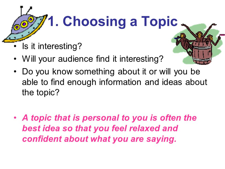 1. Choosing a Topic Is it interesting. Will your audience find it interesting.