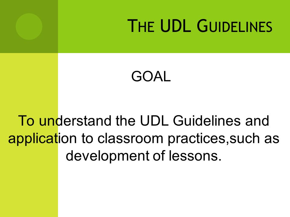 GOAL To understand the UDL Guidelines and application to classroom practices,such as development of lessons.