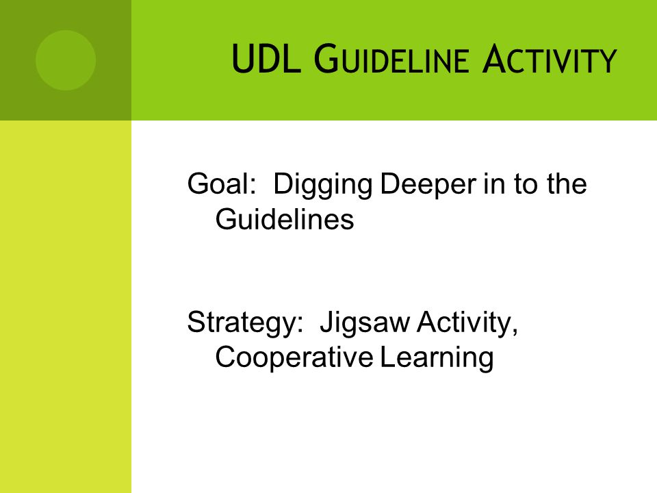 UDL G UIDELINE A CTIVITY Goal: Digging Deeper in to the Guidelines Strategy: Jigsaw Activity, Cooperative Learning