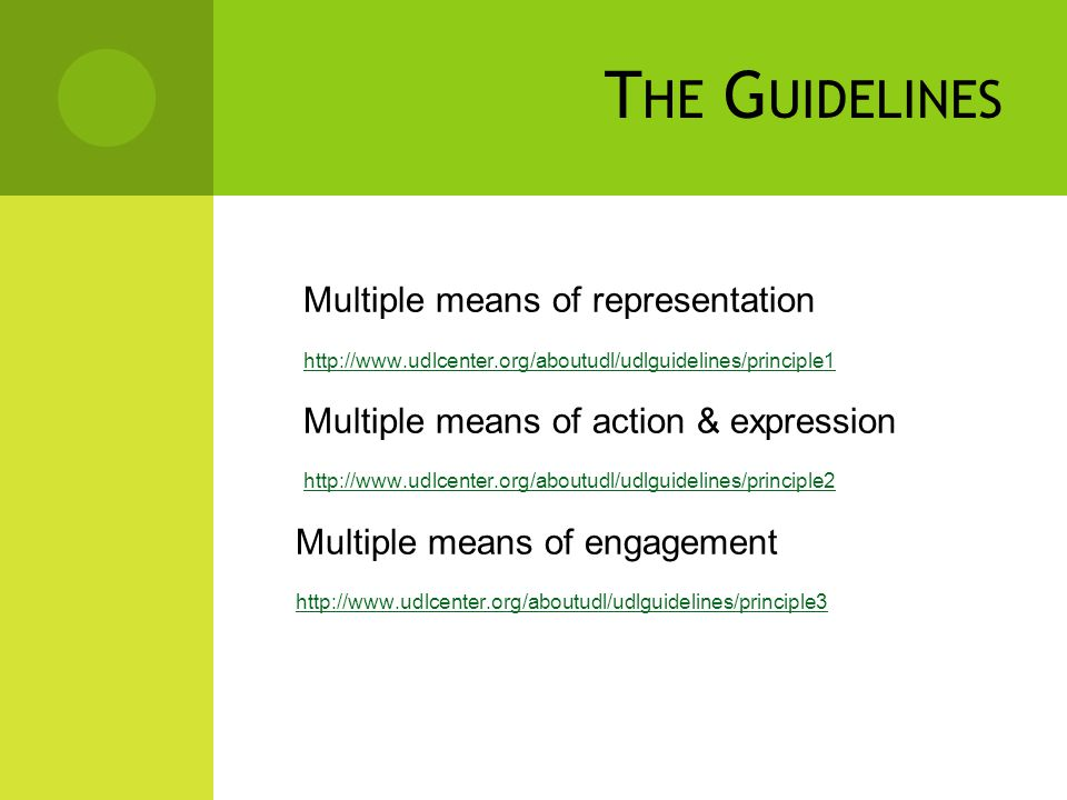 T HE G UIDELINES Multiple means of representation http://www.udlcenter.org/aboutudl/udlguidelines/principle1 Multiple means of action & expression http://www.udlcenter.org/aboutudl/udlguidelines/principle2 Multiple means of engagement http://www.udlcenter.org/aboutudl/udlguidelines/principle3