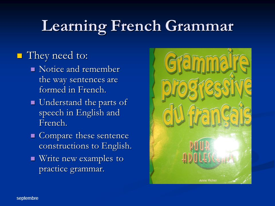 septembre Learning French Grammar They need to: They need to: Notice and remember the way sentences are formed in French.