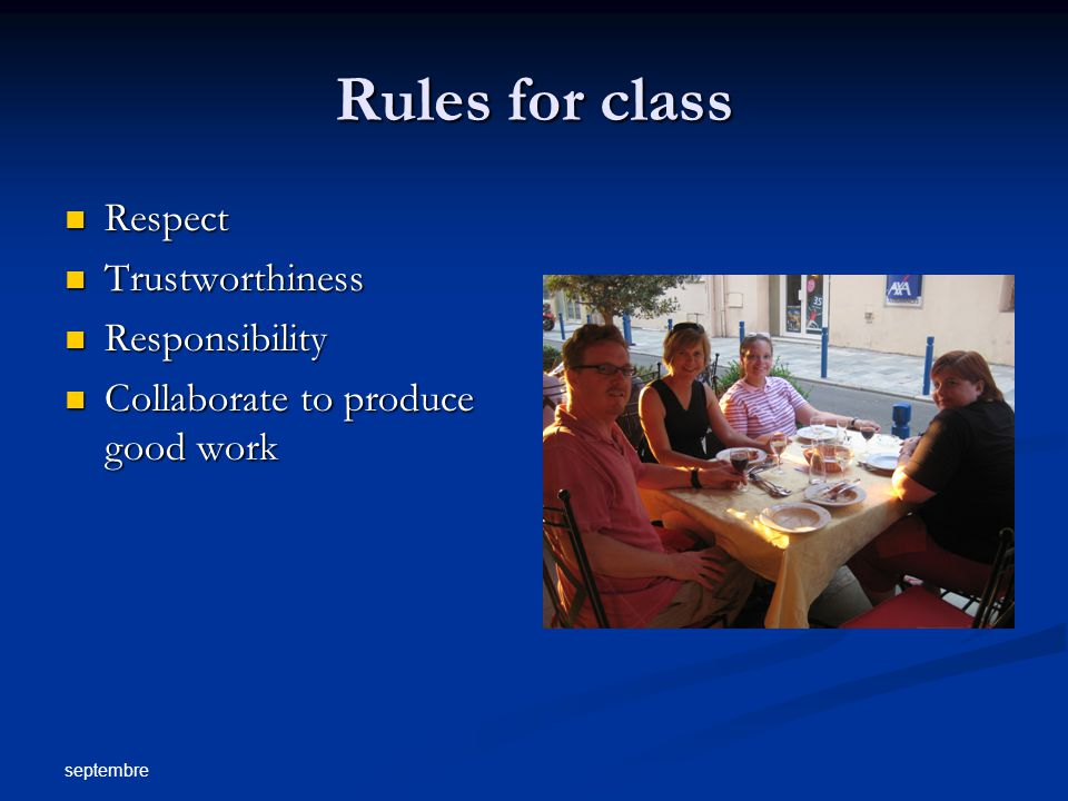 septembre Rules for class Respect Respect Trustworthiness Trustworthiness Responsibility Responsibility Collaborate to produce good work Collaborate to produce good work