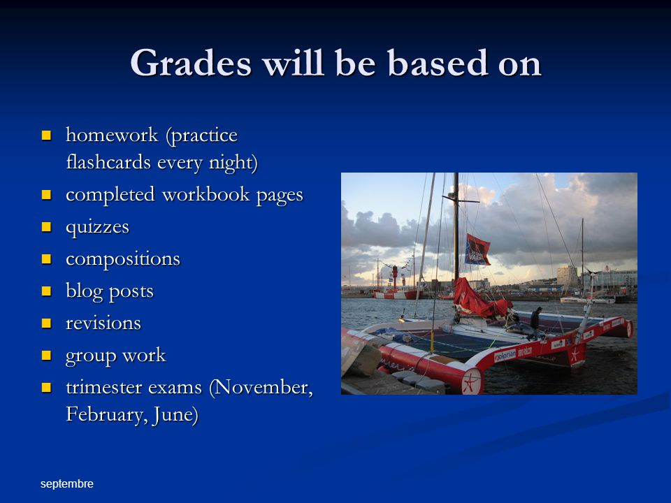 septembre Grades will be based on homework (practice flashcards every night) homework (practice flashcards every night) completed workbook pages completed workbook pages quizzes quizzes compositions compositions blog posts blog posts revisions revisions group work group work trimester exams (November, February, June) trimester exams (November, February, June)