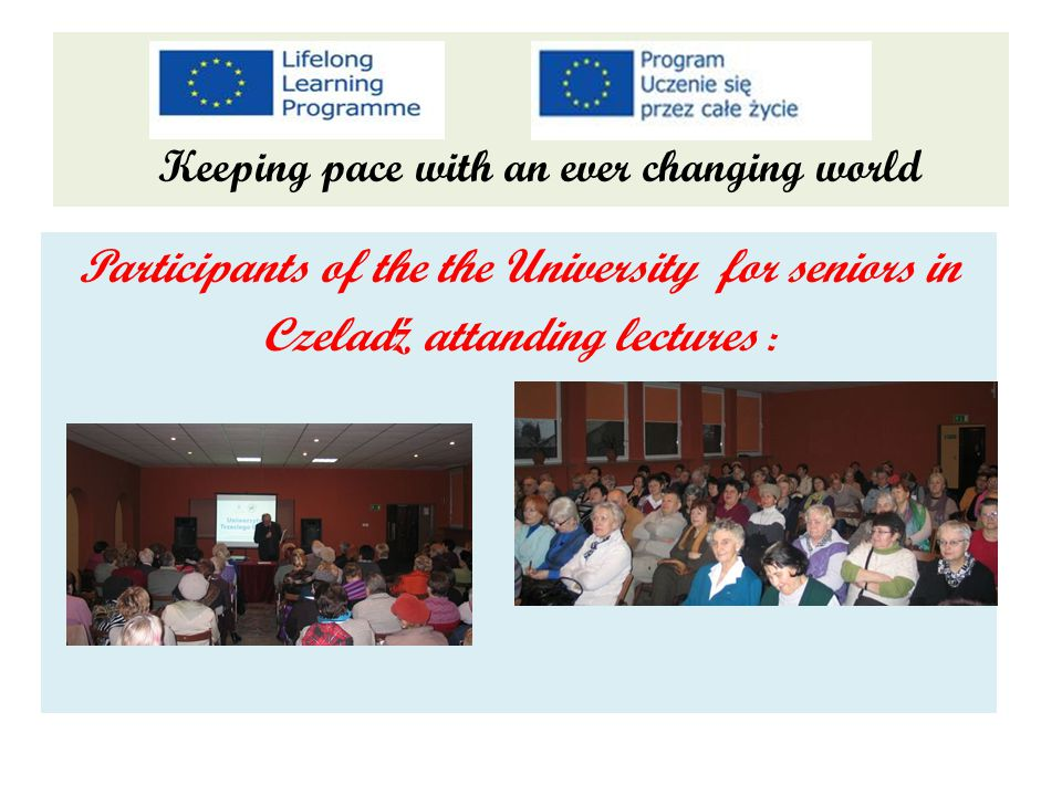 Keeping pace with an ever changing world Participants of the the University for seniors in Czelad ź attanding lectures :