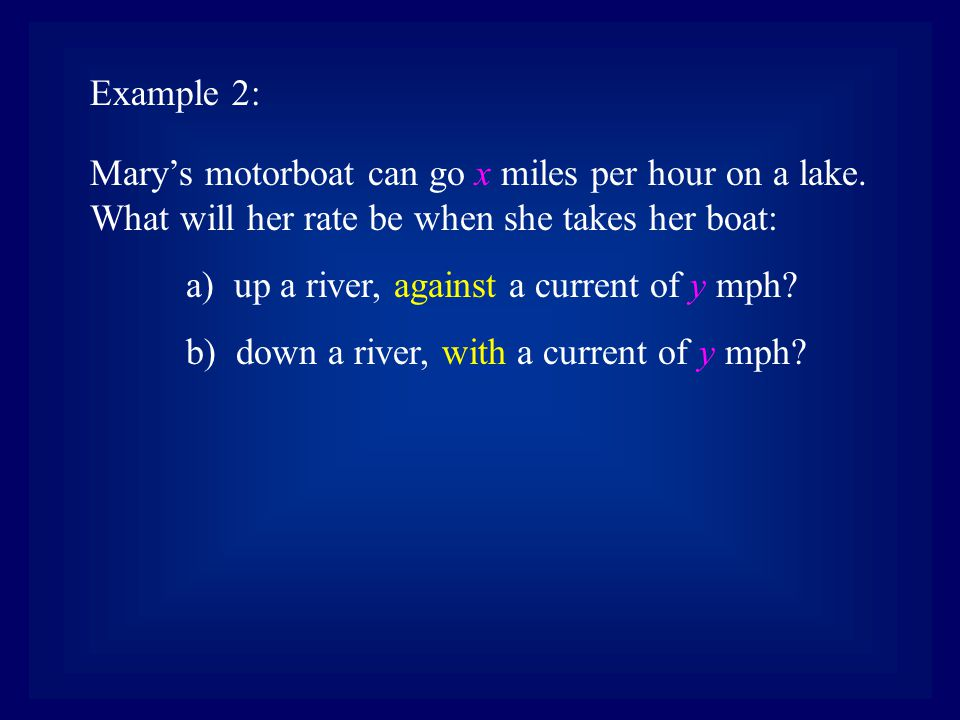 Example 2: Mary's motorboat can go x miles per hour on a lake. What will her rate be when she takes her boat: a) up a river, against a current of y mp