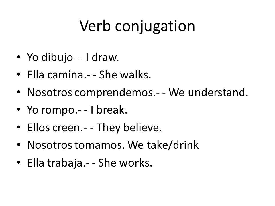 Verb conjugation Yo dibujo- - I draw. Ella camina.- - She walks. Nosotros comprendemos.- - We understand. Yo rompo.- - I break. Ellos creen.- - They b