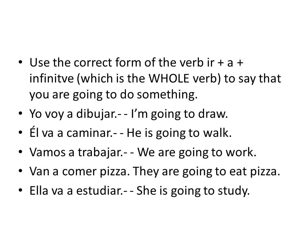 Use the correct form of the verb ir + a + infinitve (which is the WHOLE verb) to say that you are going to do something. Yo voy a dibujar.- - I'm goin