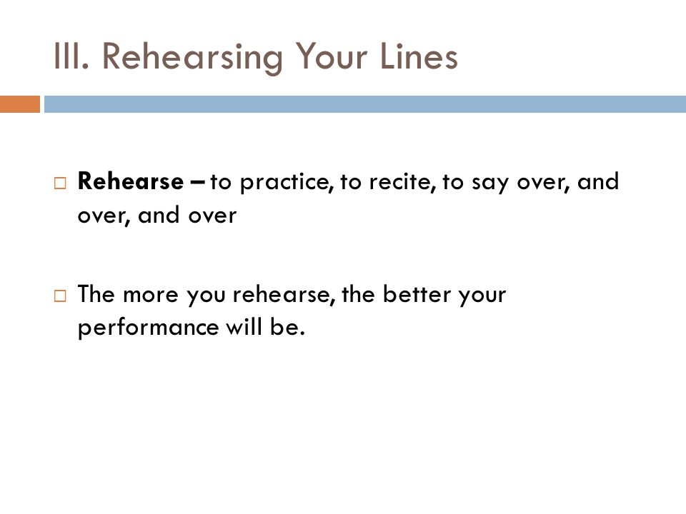 III. Rehearsing Your Lines  Rehearse – to practice, to recite, to say over, and over, and over  The more you rehearse, the better your performance w