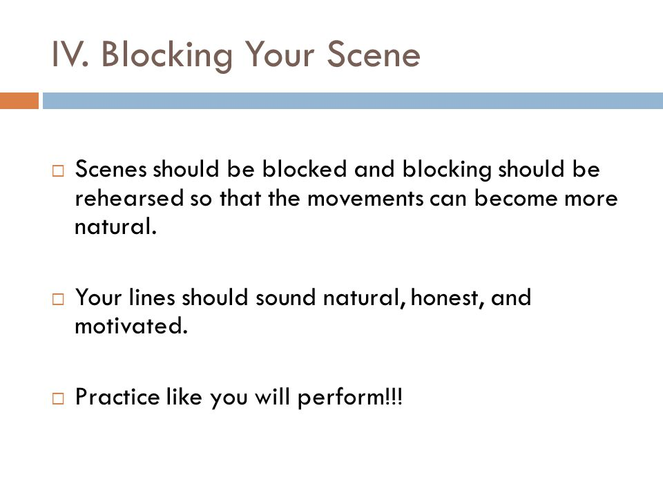 IV. Blocking Your Scene  Scenes should be blocked and blocking should be rehearsed so that the movements can become more natural.  Your lines should