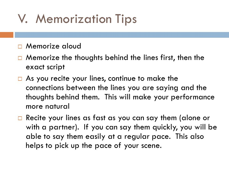 V. Memorization Tips  Memorize aloud  Memorize the thoughts behind the lines first, then the exact script  As you recite your lines, continue to ma