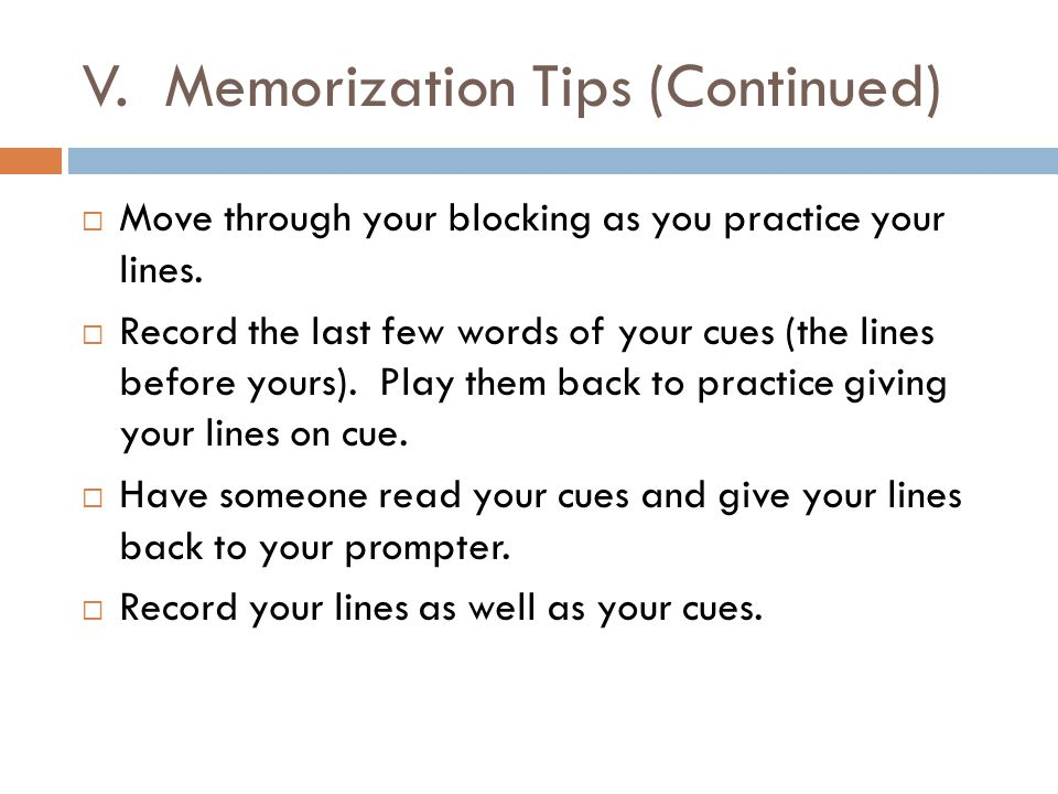 V. Memorization Tips (Continued)  Move through your blocking as you practice your lines.