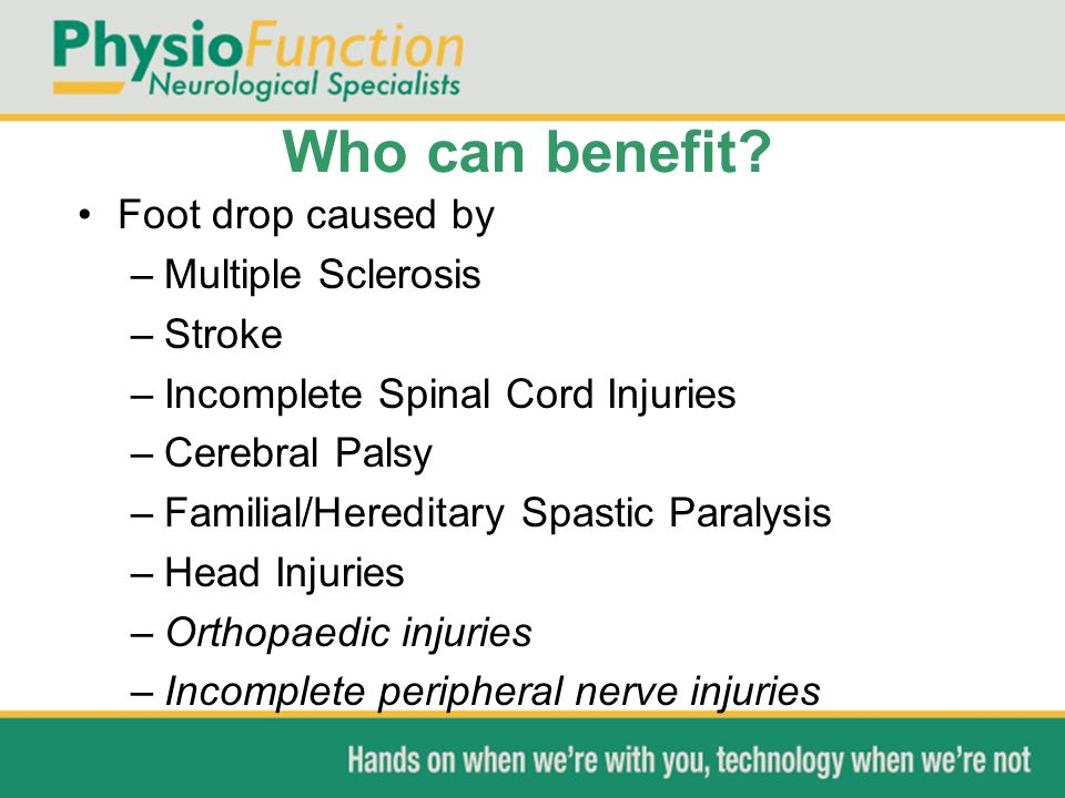 Who can benefit? Foot drop caused by –Multiple Sclerosis –Stroke –Incomplete Spinal Cord Injuries –Cerebral Palsy –Familial/Hereditary Spastic Paralys