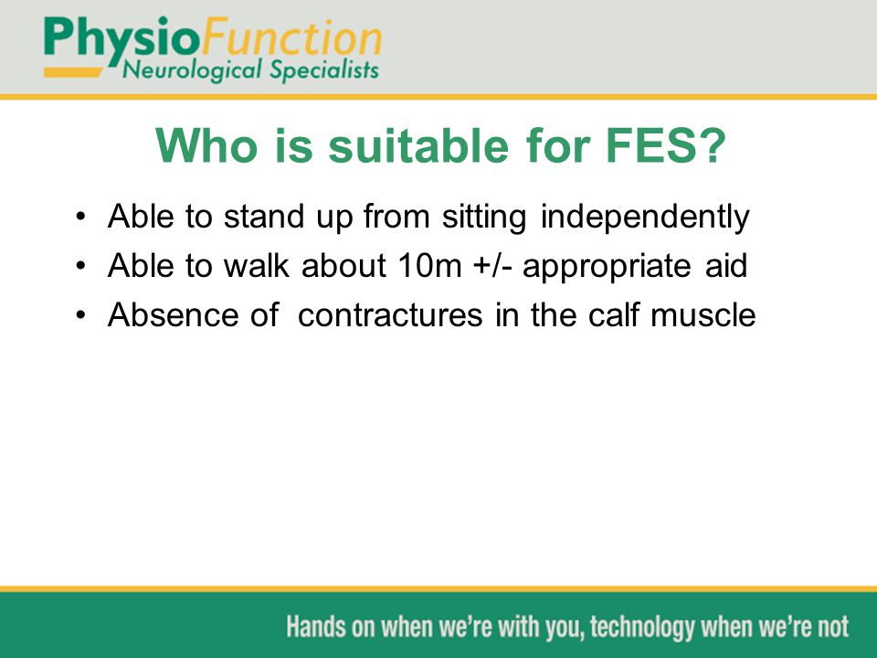 Who is suitable for FES? Able to stand up from sitting independently Able to walk about 10m +/- appropriate aid Absence of contractures in the calf mu