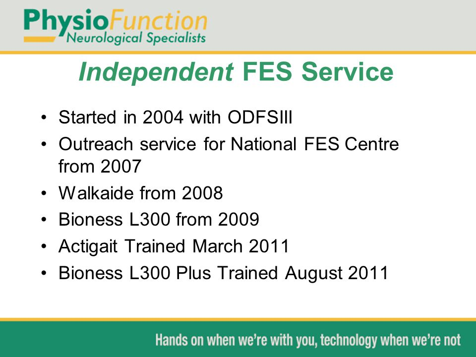 Independent FES Service Started in 2004 with ODFSIII Outreach service for National FES Centre from 2007 Walkaide from 2008 Bioness L300 from 2009 Acti
