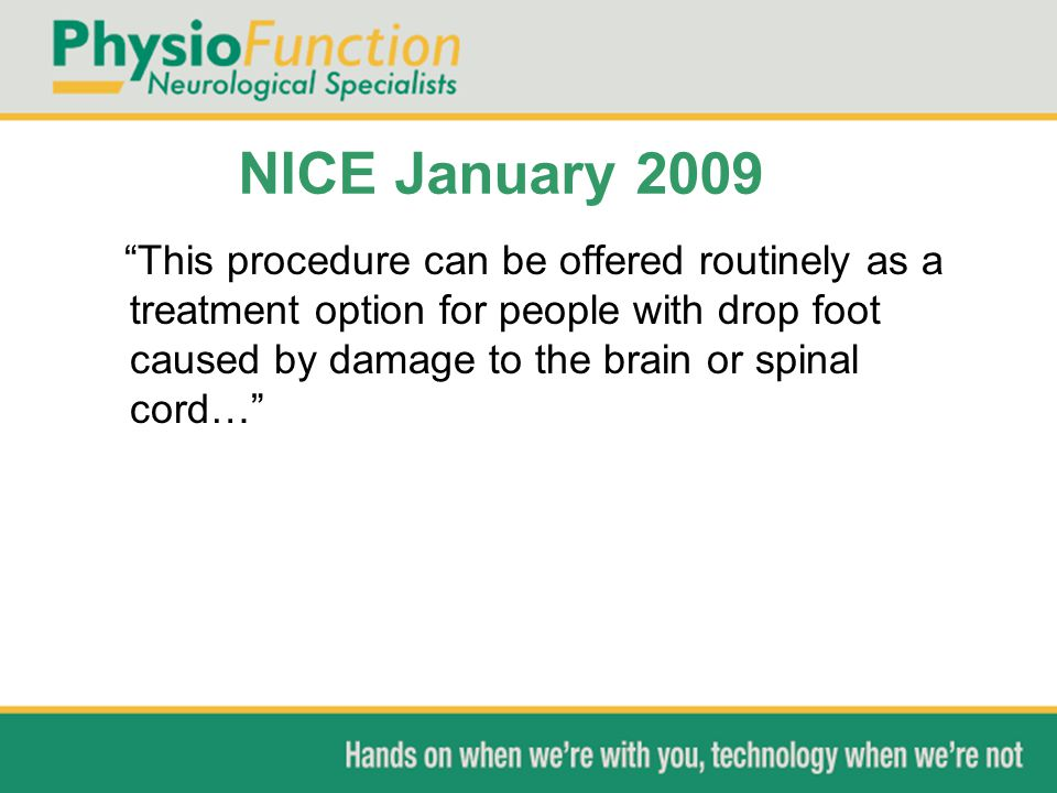 """NICE January 2009 """"This procedure can be offered routinely as a treatment option for people with drop foot caused by damage to the brain or spinal cor"""