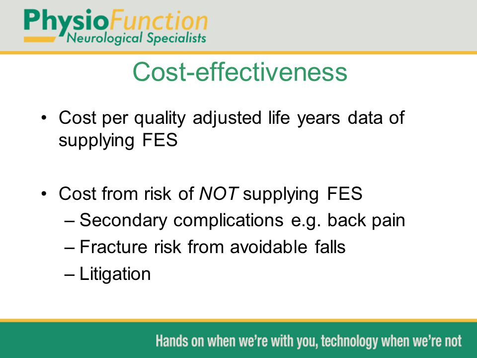 Cost-effectiveness Cost per quality adjusted life years data of supplying FES Cost from risk of NOT supplying FES –Secondary complications e.g. back p