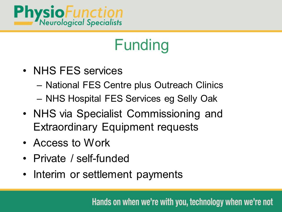 Funding NHS FES services –National FES Centre plus Outreach Clinics –NHS Hospital FES Services eg Selly Oak NHS via Specialist Commissioning and Extra