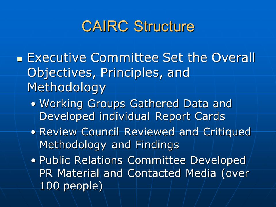CAIRC Structure Executive Committee Set the Overall Objectives, Principles, and Methodology Executive Committee Set the Overall Objectives, Principles, and Methodology Working Groups Gathered Data and Developed individual Report CardsWorking Groups Gathered Data and Developed individual Report Cards Review Council Reviewed and Critiqued Methodology and FindingsReview Council Reviewed and Critiqued Methodology and Findings Public Relations Committee Developed PR Material and Contacted Media (over 100 people)Public Relations Committee Developed PR Material and Contacted Media (over 100 people)