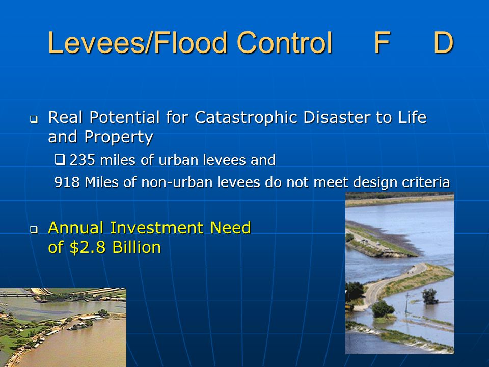 Levees/Flood Control F D  Real Potential for Catastrophic Disaster to Life and Property  235 miles of urban levees and 918 Miles of non-urban levees