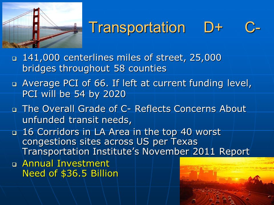 Transportation D+ C- Transportation D+ C-  141,000 centerlines miles of street, 25,000 bridges throughout 58 counties  Average PCI of 66. If left at