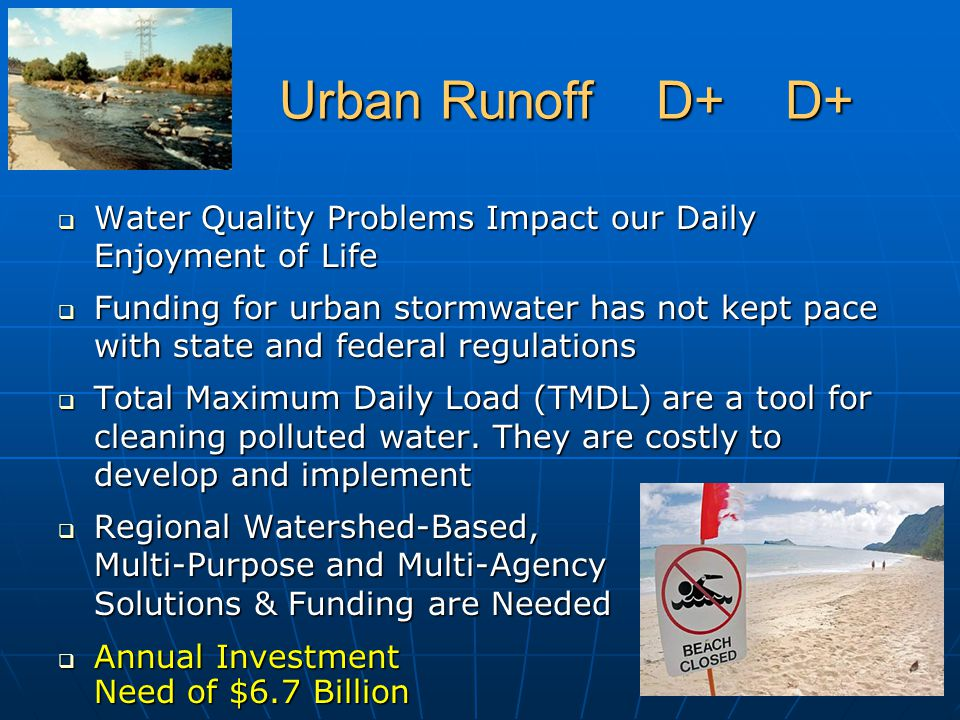 Urban Runoff D+ D+ Urban Runoff D+ D+  Water Quality Problems Impact our Daily Enjoyment of Life  Funding for urban stormwater has not kept pace with state and federal regulations  Total Maximum Daily Load (TMDL) are a tool for cleaning polluted water.