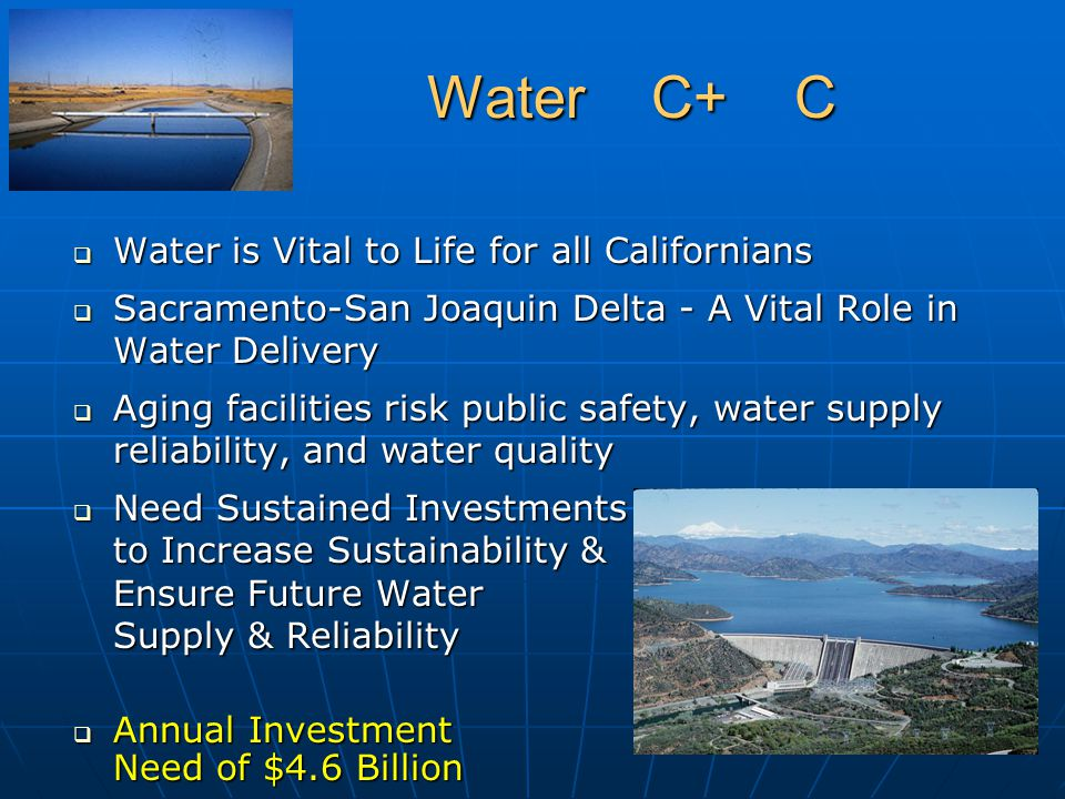 Water C+ C Water C+ C  Water is Vital to Life for all Californians  Sacramento-San Joaquin Delta - A Vital Role in Water Delivery  Aging facilities risk public safety, water supply reliability, and water quality  Need Sustained Investments will to Increase Sustainability & Ensure Future Water Supply & Reliability  Annual Investment Need of $4.6 Billion