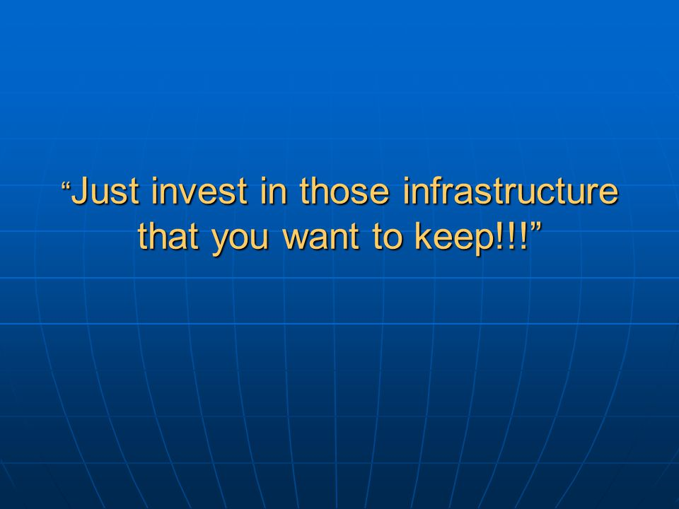 Just invest in those infrastructure that you want to keep!!!